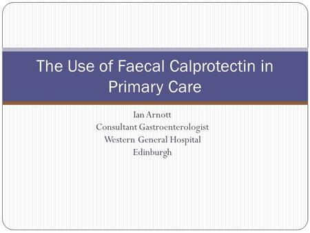 Ian Arnott Consultant Gastroenterologist Western General Hospital Edinburgh The Use of Faecal Calprotectin in Primary Care.