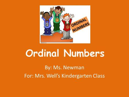 Ordinal Numbers By: Ms. Newman For: Mrs. Well's Kindergarten Class.