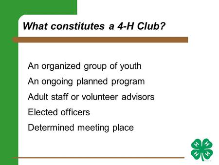 What constitutes a 4-H Club? An organized group of youth An ongoing planned program Adult staff or volunteer advisors Elected officers Determined meeting.