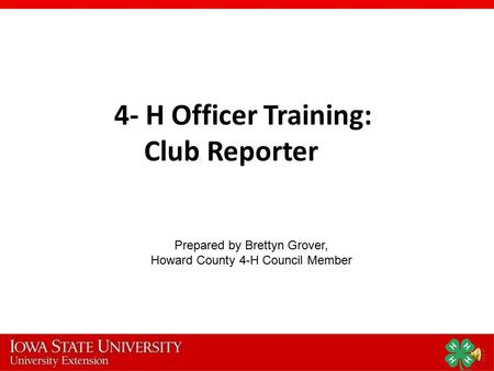 4- H Officer Training: Club Reporter Prepared by Brettyn Grover, Howard County 4-H Council Member.