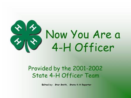 Now You Are a 4-H Officer Provided by the 2001-2002 State 4-H Officer Team Edited by: Star Smith, State 4-H Reporter.