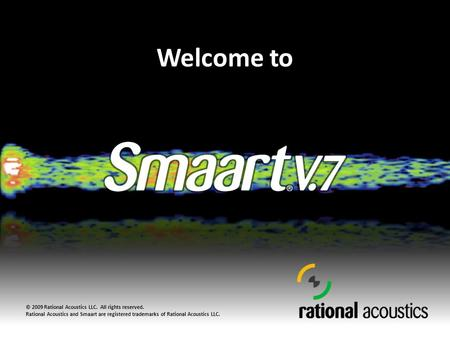 Welcome to © 2009 Rational Acoustics LLC. All rights reserved. Rational Acoustics and Smaart are registered trademarks of Rational Acoustics LLC.