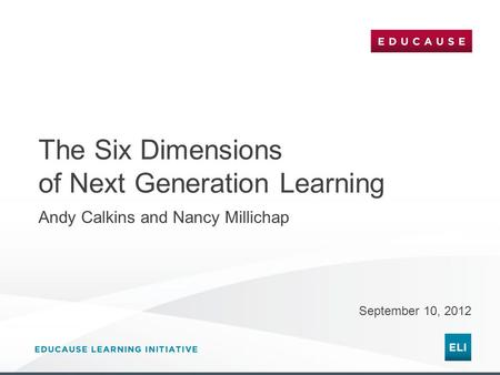 The Six Dimensions of Next Generation Learning September 10, 2012 Andy Calkins and Nancy Millichap.