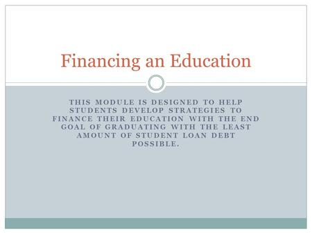 THIS MODULE IS DESIGNED TO HELP STUDENTS DEVELOP STRATEGIES TO FINANCE THEIR EDUCATION WITH THE END GOAL OF GRADUATING WITH THE LEAST AMOUNT OF STUDENT.