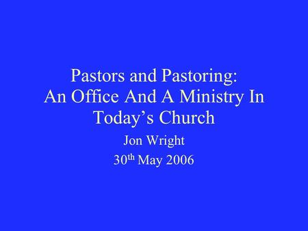 Pastors and Pastoring: An Office And A Ministry In Today's Church Jon Wright 30 th May 2006.
