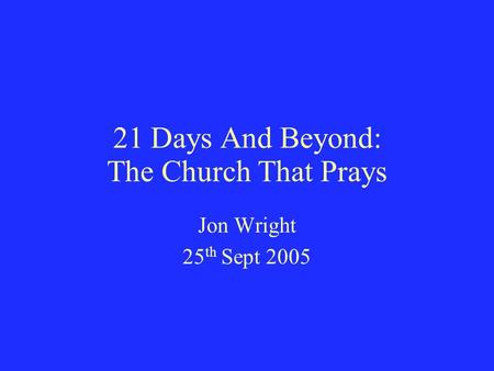 21 Days And Beyond: The Church That Prays Jon Wright 25 th Sept 2005.