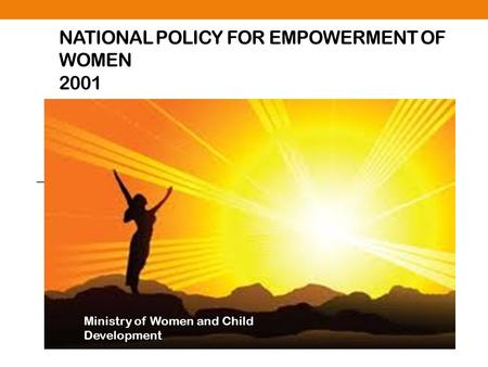 NATIONAL POLICY FOR EMPOWERMENT OF WOMEN 2001 Ministry of Women and Child Development.
