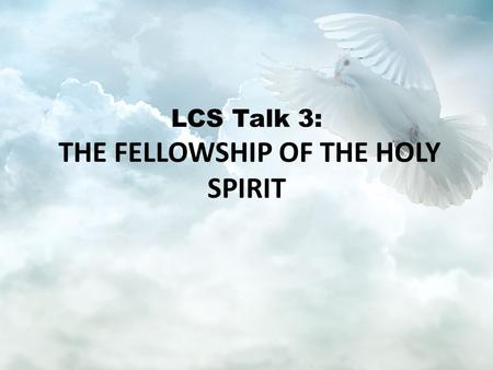 LCS Talk 3: THE FELLOWSHIP OF THE HOLY SPIRIT. Goal: To understand the role of the Holy Spirit.