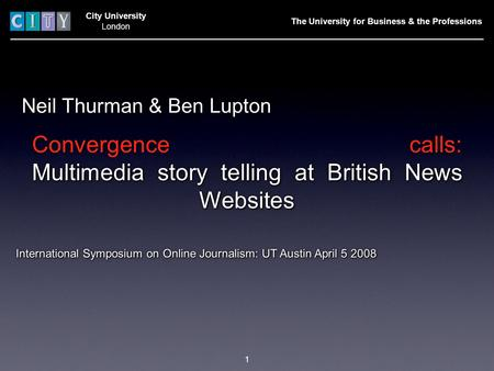 City University London Neil Thurman & Ben Lupton International Symposium on Online Journalism: UT Austin April 5 2008 The University for Business & the.