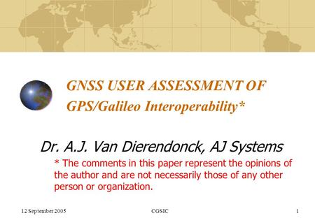 12 September 2005CGSIC1 GNSS USER ASSESSMENT OF GPS/Galileo Interoperability* Dr. A.J. Van Dierendonck, AJ Systems * The comments in this paper represent.