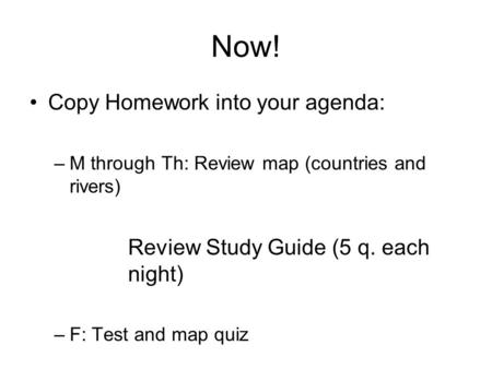 Now! Copy Homework into your agenda: –M through Th: Review map (countries and rivers) Review Study Guide (5 q. each night) –F: Test and map quiz.