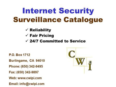 Internet Security Surveillance Catalogue Reliability Fair Pricing 24/7 Committed to Service P.O. Box 1712 Burlingame, CA 94010 Phone: (650) 342-9495 Fax: