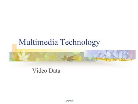 I Power Multimedia Technology Video Data. Video data Video is a sequence of individual pictures or frames, taken one after another. These are played back.