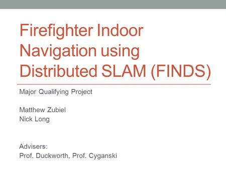 Firefighter Indoor Navigation using Distributed SLAM (FINDS) Major Qualifying Project Matthew Zubiel Nick Long Advisers: Prof. Duckworth, Prof. Cyganski.