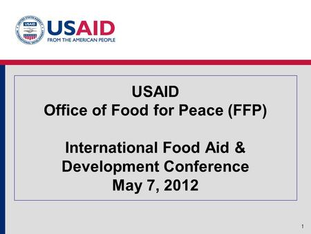 USAID Office of Food for Peace (FFP) International Food Aid & Development Conference May 7, 2012 1.