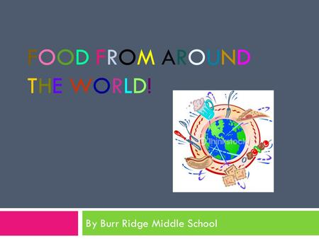 FOOD FROM AROUNDTHE WORLD!FOOD FROM AROUNDTHE WORLD! By Burr Ridge Middle School.