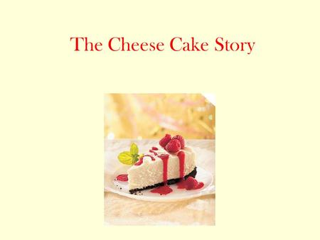 The Cheese Cake Story. You are walking down the street and see a random small shop. It seems to sell only cheese cake. Do you? Go into the shop! Keep.