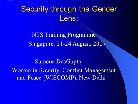 Security through the Gender Lens: NTS Training Programme Singapore, 21-24 August, 2007 Sumona DasGupta Women in Security, Conflict Management and Peace.