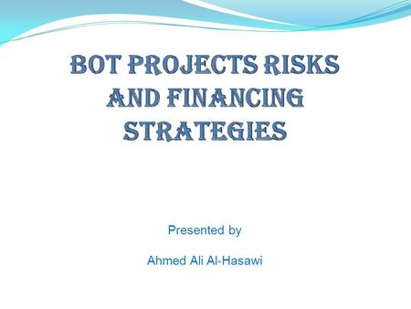 Presented by Ahmed Ali Al-Hasawi.  INTRODUCTION  ADVANTAGES OF BOT PROJECTS  BOT PROJECTS RISKS  BOT PROJECTS FINANCING STRATEGIES  CRITICAL SUCCESS.
