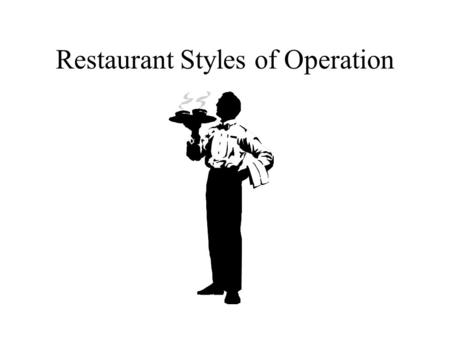 Restaurant Styles of Operation. Operational Styles Commercial and Institutional Full Service Banquet Cafeteria Family Style Fast-Food Take-Out.