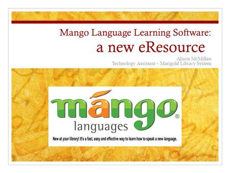 Mango Language Learning Software: a new eResource Alison McMillan Technology Assistant – Marigold Library System.