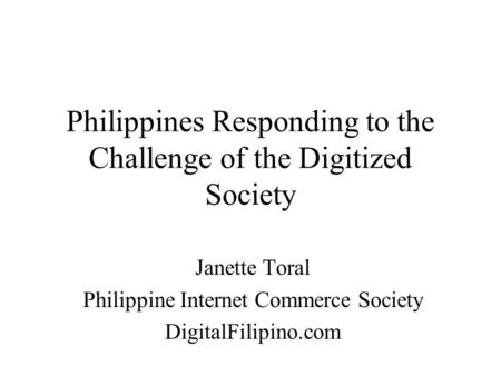Philippines Responding to the Challenge of the Digitized Society Janette Toral Philippine Internet Commerce Society DigitalFilipino.com.