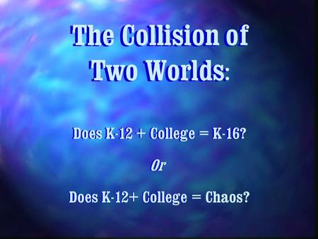 The Collision of Two Worlds : Does K-12 + College = K-16? Or Does K-12+ College =Does K-12+ College = Chaos?