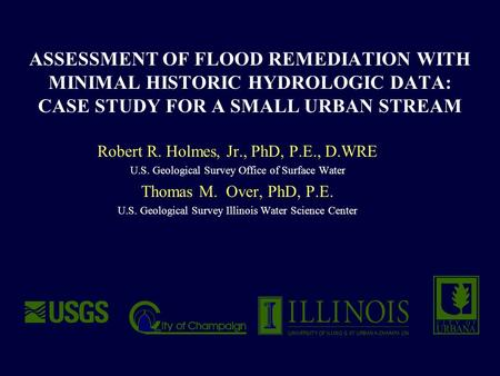 ASSESSMENT OF FLOOD REMEDIATION WITH MINIMAL HISTORIC HYDROLOGIC DATA: CASE STUDY FOR A SMALL URBAN STREAM Robert R. Holmes, Jr., PhD, P.E., D.WRE U.S.