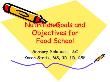 Nutrition Goals and Objectives for Food School Sensory Solutions, LLC Karen Steitz, MS, RD, LD, CSP.