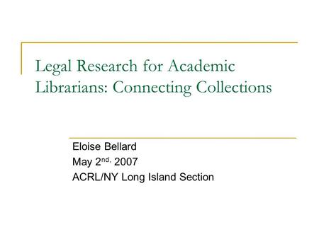 Legal Research for Academic Librarians: Connecting Collections Eloise Bellard May 2 nd, 2007 ACRL/NY Long Island Section.