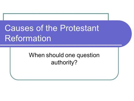 Causes of the Protestant Reformation When should one question authority?