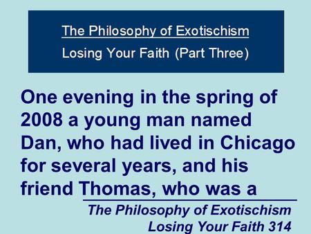 The Philosophy of Exotischism Losing Your Faith 314 One evening in the spring of 2008 a young man named Dan, who had lived in Chicago for several years,