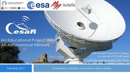 An Educational Project With An Astronomical Network Juan Ángel Vaquerizo Gallego on behalf of CESAR Team Centro de Astrobiología (CSIC-INTA) AstroRob 2013.