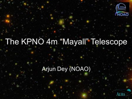 "The KPNO 4m ""Mayall"" Telescope Arjun Dey (NOAO). National Optical Astronomy Observatory Mission: provide the best ground-based astronomical capabilities."