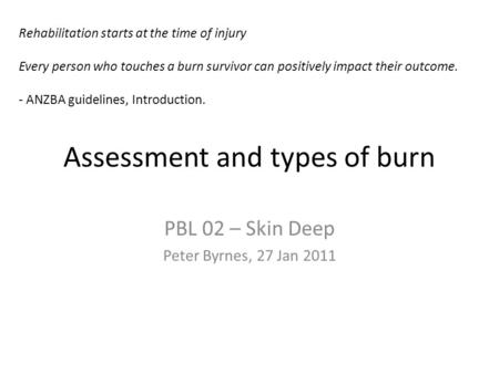 Assessment and types of burn PBL 02 – Skin Deep Peter Byrnes, 27 Jan 2011 Rehabilitation starts at the time of injury Every person who touches a burn survivor.