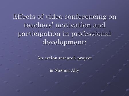 Effects of video conferencing on teachers' motivation and participation in professional development: An action research project By Nazima Ally.