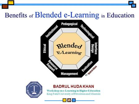 1 Workshop on e-Learning in Higher Education King Fahd University of Petroleum and Minerals BADRUL HUDA KHAN Benefits of Blended e-Learning in Education.