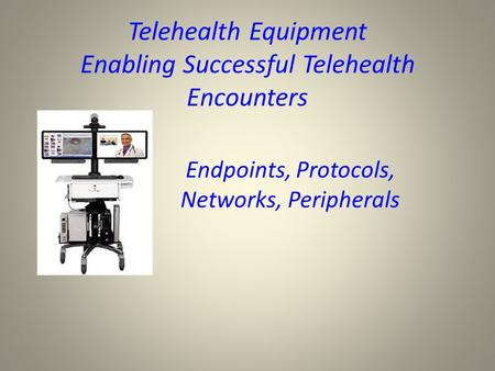 Telehealth Equipment Enabling Successful Telehealth Encounters Endpoints, Protocols, Networks, Peripherals.