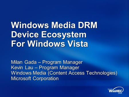 Windows Media DRM Device Ecosystem For Windows Vista Milan Gada – Program Manager Kevin Lau – Program Manager Windows Media (Content Access Technologies)