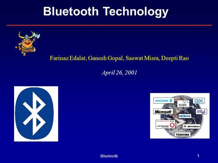 Bluetooth1 Bluetooth Technology Farinaz Edalat, Ganesh Gopal, Saswat Misra, Deepti Rao April 26, 2001.