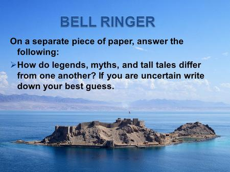 On a separate piece of paper, answer the following:  How do legends, myths, and tall tales differ from one another? If you are uncertain write down your.