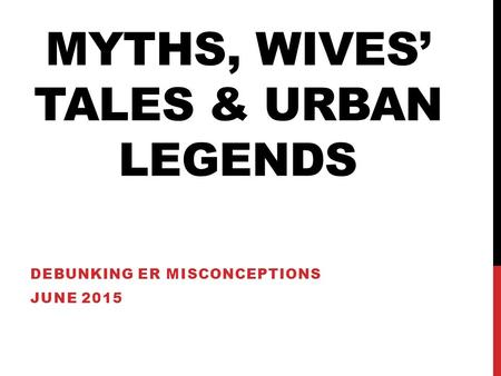 MYTHS, WIVES' TALES & URBAN LEGENDS DEBUNKING ER MISCONCEPTIONS JUNE 2015.