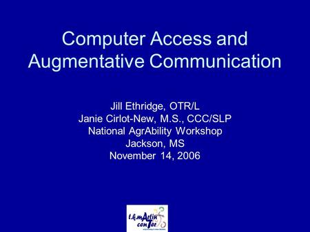 Computer Access and Augmentative Communication Jill Ethridge, OTR/L Janie Cirlot-New, M.S., CCC/SLP National AgrAbility Workshop Jackson, MS November 14,