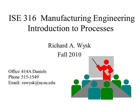 ISE 316 Manufacturing Engineering Introduction to Processes Richard A. Wysk Fall 2010 Office 414A Daniels Phone 515-1549