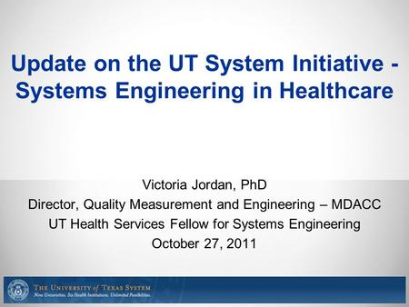 Update on the UT System Initiative - Systems Engineering in Healthcare Victoria Jordan, PhD Director, Quality Measurement and Engineering – MDACC UT Health.