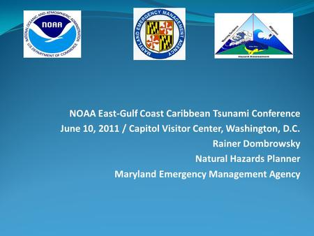 NOAA East-Gulf Coast Caribbean Tsunami Conference June 10, 2011 / Capitol Visitor Center, Washington, D.C. Rainer Dombrowsky Natural Hazards Planner Maryland.