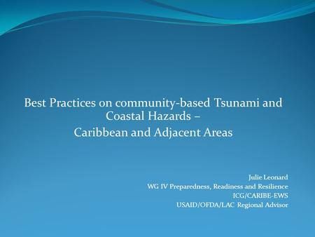Best Practices on community-based <strong>Tsunami</strong> and Coastal Hazards – Caribbean and Adjacent Areas Julie Leonard WG IV Preparedness, Readiness and Resilience.