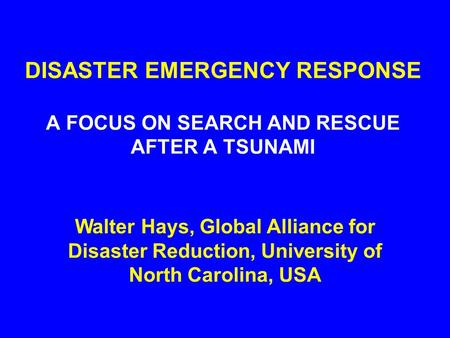 DISASTER EMERGENCY RESPONSE A FOCUS ON SEARCH AND RESCUE AFTER A TSUNAMI Walter Hays, Global Alliance for Disaster Reduction, University of North Carolina,