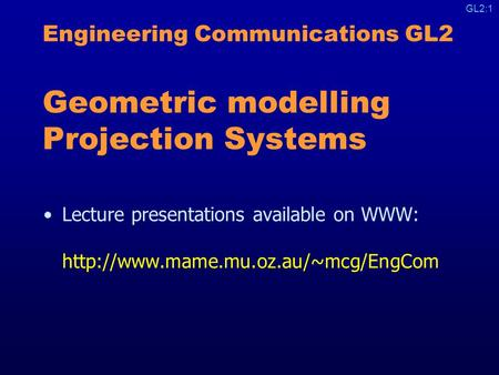 GL2:1 Engineering Communications GL2 Geometric modelling Projection Systems Lecture presentations available on WWW: