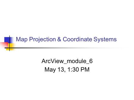 Map Projection & Coordinate Systems ArcView_module_6 May 13, 1:30 PM.